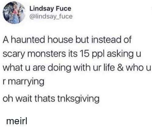 U What: Lindsay Fuce  @lindsay fuce  A haunted house but instead of  scary monsters its 15 ppl asking u  what u are doing with ur life & who u  r marrying  oh wait thats tnksgiving meirl