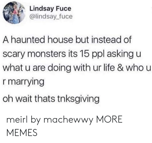 U What: Lindsay Fuce  @lindsay fuce  A haunted house but instead of  scary monsters its 15 ppl asking u  what u are doing with ur life & who u  r marrying  oh wait thats tnksgiving meirl by machewwy MORE MEMES