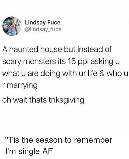 U What: Lindsay Fuce  @lindsay_fuce  A haunted house but instead of  scary monsters its 15 ppl asking u  what u are doing with ur life & who u  r marrying  oh wait thats tnksgiving ''Tis the season to remember I'm single AF