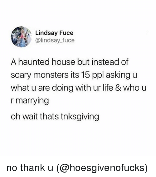 U What: Lindsay Fuce  @lindsay_fuce  A haunted house but instead of  scary monsters its 15 ppl asking u  what u are doing with ur life & who u  r marrying  oh wait thats tnksgiving no thank u (@hoesgivenofucks)