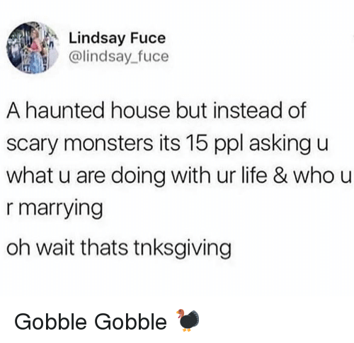 U What: Lindsay Fuce  @lindsay_fuce  A haunted house but instead of  scary monsters its 15 ppl asking u  what u are doing with ur life & who u  r marrying  oh wait thats tnksgiving Gobble Gobble 🦃