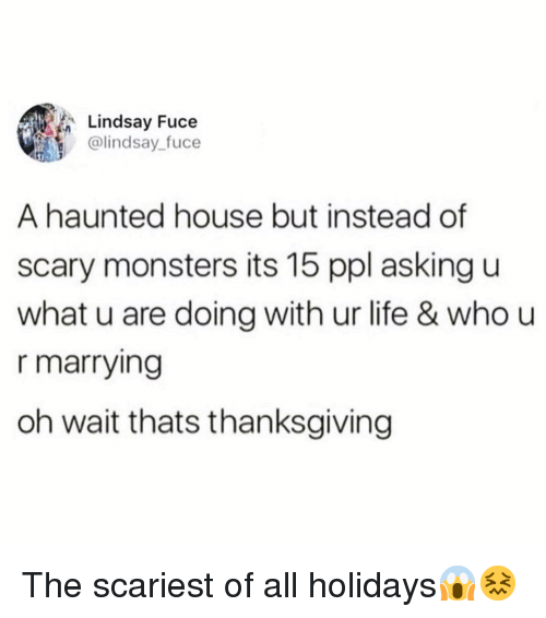 U What: Lindsay Fuce  @lindsay_fuce  A haunted house but instead of  scary monsters its 15 ppl asking u  what u are doing with ur life & who u  r marrying  oh wait thats thanksgiving The scariest of all holidays😱😖
