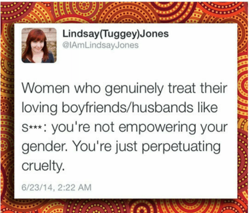 Women, Gender, and Who: Lindsay (Tuggey)Jones  @IAmLindsayJones  Women who genuinely treat their  loving boyfriends/husbands like  s*** you're not empowering your  gender. You're just perpetuating  cruelty  6/23/14, 2:22 AM