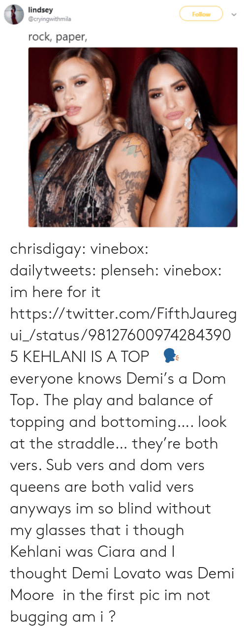straddle: lindsey  @cryingwithmila  Follow  rock, paper, chrisdigay:  vinebox:  dailytweets:  plenseh:  vinebox:     im here for it   https://twitter.com/FifthJauregui_/status/981276009742843905 KEHLANI IS A TOP   🗣    everyone knows Demi's a Dom Top.    The play and balance of topping and bottoming…. look at the straddle… they're both vers. Sub vers and dom vers queens are both valid vers  anyways im so blind without my glasses that i though Kehlani was Ciara and I thought Demi Lovato was Demi Moore  in the first pic im not bugging am i ?