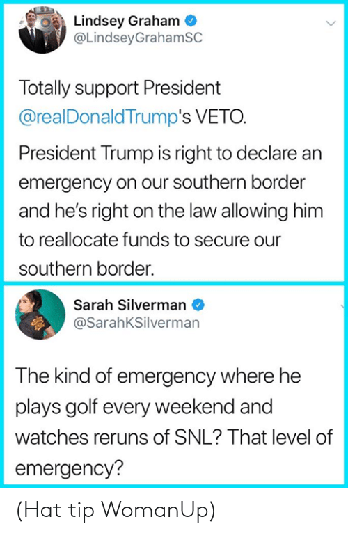 Memes, Snl, and Golf: Lindsey Graham  @LindseyGrahamSC  Totally support President  @realDonaldTrump's VETO.  President Trump is right to declare an  emergency on our southern border  and he's right on the law allowing him  to reallocate funds to secure our  southern border.  Sarah Silverman  @SarahKSilverman  The kind of emergency where he  plays golf every weekend and  watches reruns of SNL? That level of  emergency? (Hat tip WomanUp)