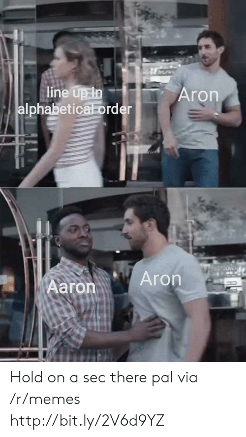 A Sec: line up in  alphabetical order  Aron  Aron  Aaron Hold on a sec there pal via /r/memes http://bit.ly/2V6d9YZ