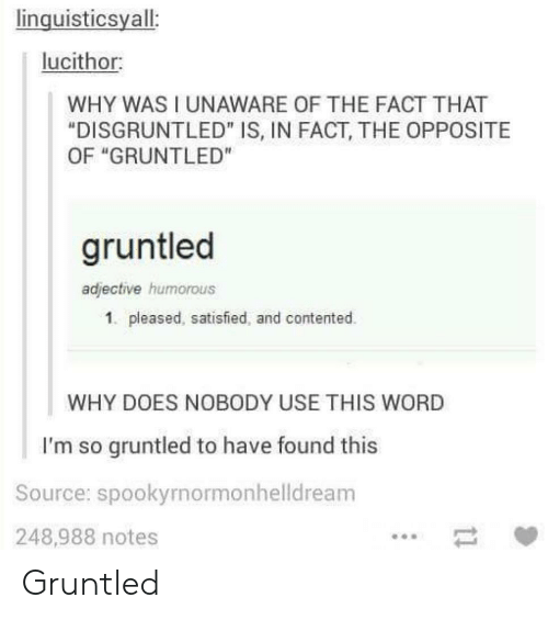 """Word, Source, and Why: linguisticsyall:  lucithor:  WHY WAS I UNAWARE OF THE FACT THAT  """"DISGRUNTLED"""" IS, IN FACT, THE OPPOSITE  OF """"GRUNTLED""""  gruntled  adjective humorous  1. pleased, satisfied, and contented.  WHY DOES NOBODY USE THIS WORD  I'm so gruntled to have found this  Source: spookyrnormonhelldream  248,988 notes Gruntled"""