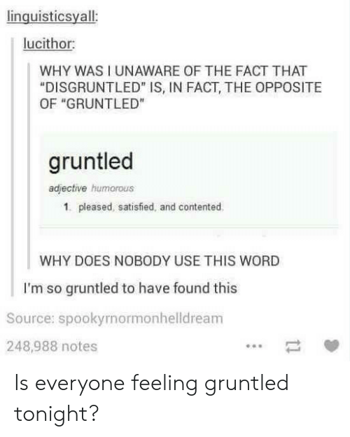 """humorous: linguisticsyall  lucithor  WHY WAS I UNAWARE OF THE FACT THAT  """"DISGRUNTLED"""" IS, IN FACT, THE OPPOSITE  OF """"GRUNTLED""""  gruntled  adjective humorous  1. pleased, satisfied, and contented  WHY DOES NOBODY USE THIS WORD  I'm so gruntled to have found this  Source: spookyrnormonhelldream  248,988 notes Is everyone feeling gruntled tonight?"""