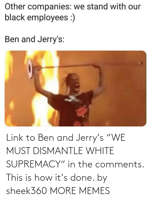 "Must: Link to Ben and Jerry's ""WE MUST DISMANTLE WHITE SUPREMACY"" in the comments. This is how it's done. by sheek360 MORE MEMES"