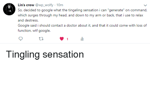 """Doctor, Google, and Head: Lin's crow @wp_wolfy -10m  So, decided to google what the tingeling sensation i can """"generate"""" on command  which surges through my head, and down to my arm or back, that i use to relax  and destress.  Google said i should contact a doctor about it, and that it could come with loss of  function, wtf google Tingling sensation"""