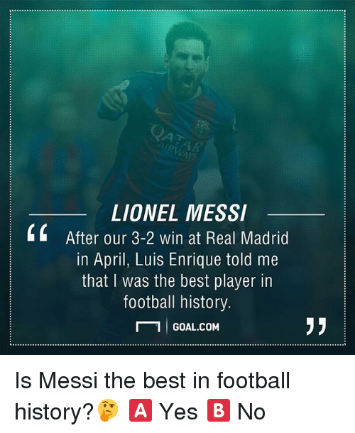 Football, Memes, and Real Madrid: LIONEL MESSI  4 After our 3-2 win at Real Madrid  in April, Luis Enrique told me  that was the best player in  football history.  N 1 I GOAL.COM Is Messi the best in football history?🤔 🅰️ Yes 🅱️ No