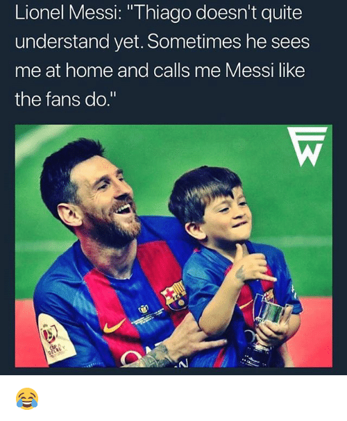 """Memes, Lionel Messi, and Home: Lionel Messi: """"Thiago doesn't quite  understand yet. Sometimes he sees  me at home and calls me Messi like  the fans do."""" 😂"""