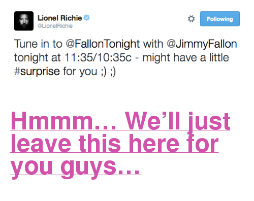 """Lionel Richie: Lionel Richie  @LionelRichie  Following  Tune in to @FallonTonight with @JimmyFallon  tonight at 11:35/10:35c - might have a little  #surprise for you ;) :) <h2><b><a href=""""https://twitter.com/LionelRichie/status/644950283789795328"""" target=""""_blank"""">Hmmm&hellip; We'll just leave this here for you guys&hellip;</a></b></h2>"""