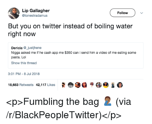 Blackpeopletwitter, Lol, and Twitter: Lip Gallagher  @tonestradamus  Follow  But you on twitter instead of boiling water  right now  Dericia_justjhene  Nigga asked me if he cash app me $350 can i send him a video of me eating some  pasta. Lol  Show this thread  3:01 PM- 8 Jul 2018  18,683 Retweets  42,1 17 Likes  式愈3目洞镂惆1 <p>Fumbling the bag 🤦🏾‍♂️ (via /r/BlackPeopleTwitter)</p>