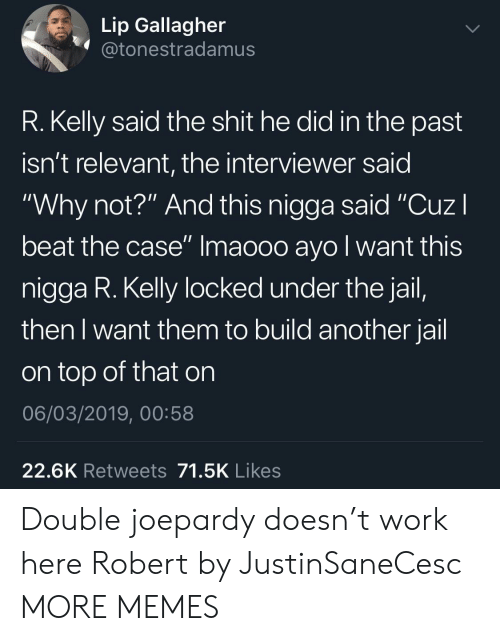 "Dank, Jail, and Memes: Lip Gallagher  @tonestradamus  R. Kelly said the shit he did in the past  isn't relevant, the interviewer said  ""Why not?"" And this nigga said ""CuzI  beat the case"" Imaooo ayo l want this  nigga R. Kelly locked under the jail,  then I want them to build another jail  on top of that on  06/03/2019, 00:58  22.6K Retweets 71.5K Likes Double joepardy doesn't work here Robert by JustinSaneCesc MORE MEMES"