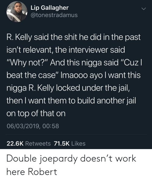 """Jail, R. Kelly, and Shit: Lip Gallagher  @tonestradamus  R. Kelly said the shit he did in the past  isn't relevant, the interviewer said  """"Why not?"""" And this nigga said """"CuzI  beat the case"""" Imaooo ayo l want this  nigga R. Kelly locked under the jail,  then I want them to build another jail  on top of that on  06/03/2019, 00:58  22.6K Retweets 71.5K Likes Double joepardy doesn't work here Robert"""