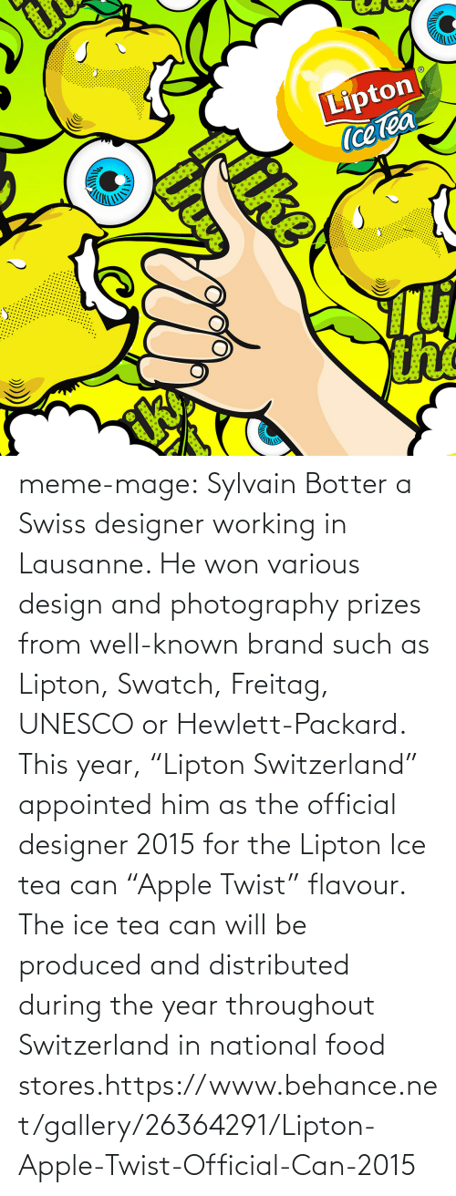 """Lipton: Lipton  (cetea  the  ke meme-mage:  Sylvain Botter a Swiss designer working in Lausanne. He won various  design and photography prizes from well-known brand such as Lipton,  Swatch, Freitag, UNESCO or Hewlett-Packard. This year, """"Lipton  Switzerland"""" appointed him as the official designer 2015 for the Lipton  Ice tea can """"Apple Twist"""" flavour. The ice tea can will be produced and  distributed during the year throughout Switzerland in national food  stores.https://www.behance.net/gallery/26364291/Lipton-Apple-Twist-Official-Can-2015"""