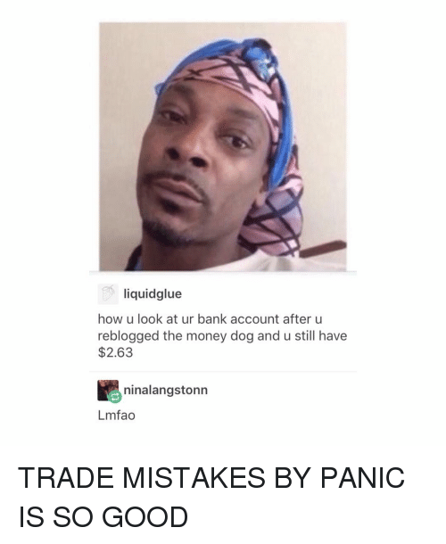 Memes, Bank, and Banks: liquidglue  how u look at ur bank account after u  reblogged the money dog and u still have  $2.63  ninalangstonn  Lmfao TRADE MISTAKES BY PANIC IS SO GOOD