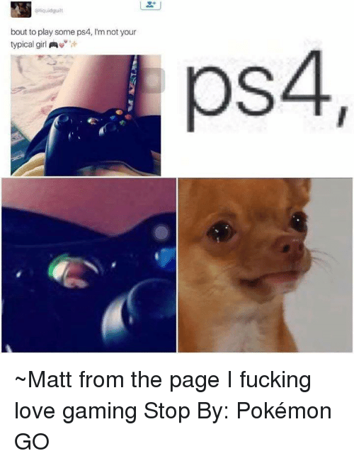 Game Stop: liquidguilt  bout to play some ps4, l'm not your  typical girl  A  ps4 ~Matt from the page I fucking love gaming Stop By: Pokémon GO
