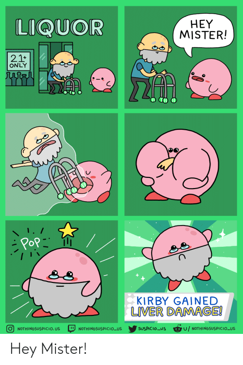 pop: LIQUOR  HEY  MISTER!  21+  ONLY  Pop  KIRBY GAINED  LIVER DAMAGE!  SUSPICIOUS u/NOTHINGSUSPICIO_US  O NOTHINGSUSPICIO. US  NOTHINGSUSPICIO_US Hey Mister!