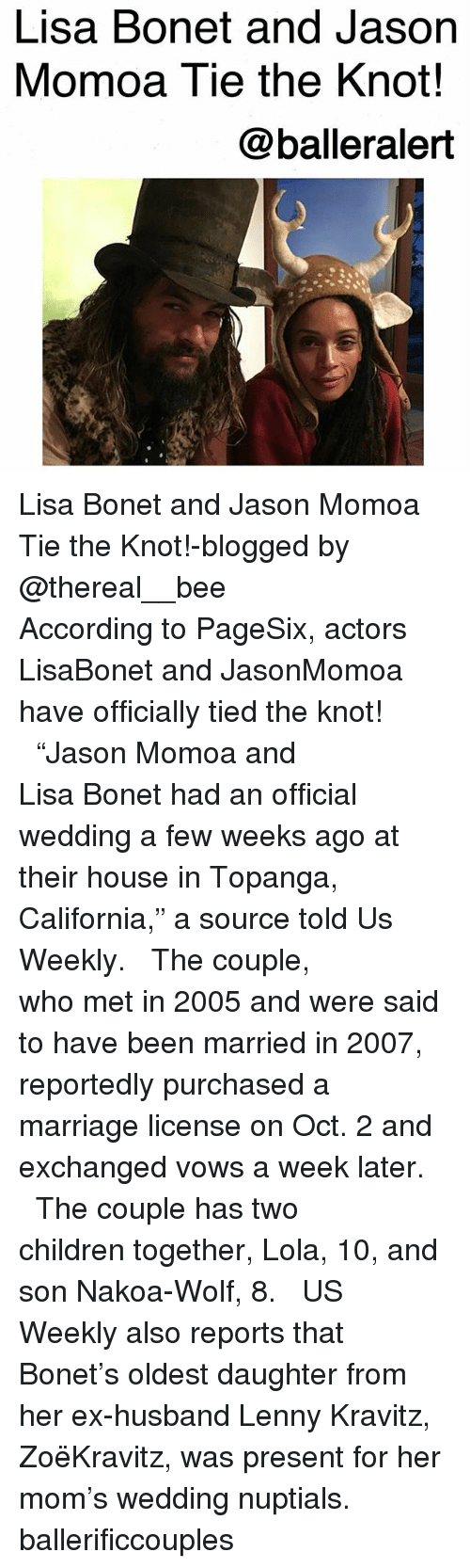 "the knot: Lisa Bonet and Jason  Momoa Tie the Knot!  @balleralert Lisa Bonet and Jason Momoa Tie the Knot!-blogged by @thereal__bee ⠀⠀⠀⠀⠀⠀⠀⠀⠀ ⠀⠀ According to PageSix, actors LisaBonet and JasonMomoa have officially tied the knot! ⠀⠀⠀⠀⠀⠀⠀⠀⠀ ⠀⠀ ""Jason Momoa and Lisa Bonet had an official wedding a few weeks ago at their house in Topanga, California,"" a source told Us Weekly. ⠀⠀⠀⠀⠀⠀⠀⠀⠀ ⠀⠀ The couple, who met in 2005 and were said to have been married in 2007, reportedly purchased a marriage license on Oct. 2 and exchanged vows a week later. ⠀⠀⠀⠀⠀⠀⠀⠀⠀ ⠀⠀ The couple has two children together, Lola, 10, and son Nakoa-Wolf, 8. ⠀⠀⠀⠀⠀⠀⠀⠀⠀ ⠀⠀ US Weekly also reports that Bonet's oldest daughter from her ex-husband Lenny Kravitz, ZoëKravitz, was present for her mom's wedding nuptials. ballerificcouples"