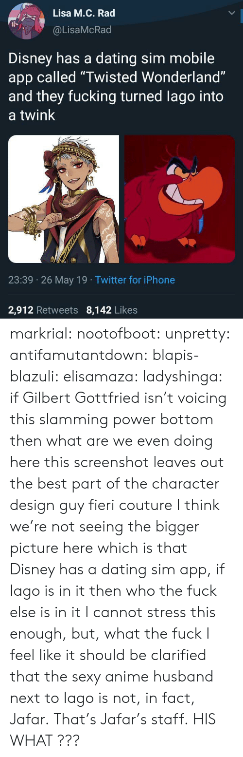"Slamming: Lisa M.C. Rad  @LisaMcRad  Disney has a dating sim mobile  app called ""Twisted Wonderland""  and they fucking turned lago into  a twink  23:39 26 May 19 Twitter for iPhone  2,912 Retweets 8,142 Likes  FUL SCARA markrial: nootofboot:  unpretty:  antifamutantdown:  blapis-blazuli:  elisamaza:  ladyshinga: if Gilbert Gottfried isn't voicing this slamming power bottom then what are we even doing here  this screenshot leaves out the best part of the character design guy fieri couture  I think we're not seeing the bigger picture here which is that Disney has a dating sim app, if Iago is in it then who the fuck else is in it   I cannot stress this enough, but, what the fuck    I feel like it should be clarified that the sexy anime husband next to Iago is not, in fact, Jafar. That's Jafar's staff.  HIS WHAT ???"