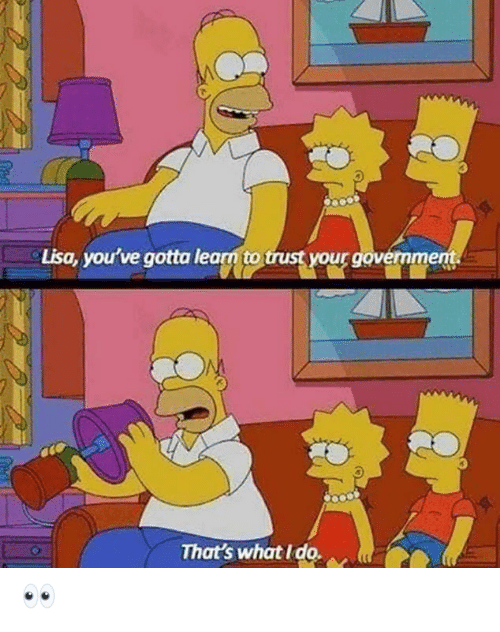 Memes, 🤖, and Lisa: Lisa, you've gotta learn to trust your govermment.  That's what I do. 👀