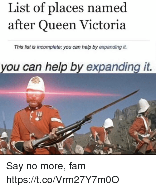 Fam, Queen, and Help: List of places named  after Queen Victoria  This list is incomplete; you can help by expanding it.  you can help by expanding it. Say no more, fam https://t.co/Vrm27Y7m0O