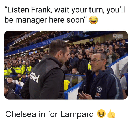 """Main Event: """"Listen Frank, wait your turn, you'll  be manager here soon""""  sky sports  main event  PRIDE OF LO Chelsea in for Lampard 😆👍"""