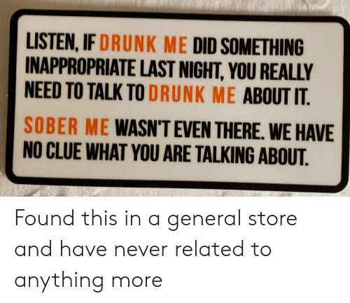 Drunk, Sober, and Never: LISTEN, IF DRUNK ME DID SOMETHING  INAPPROPRIATE LAST NIGHT, YOU REALLY  NEED TO TALK TO DRUNK ME ABOUT IT  SOBER ME WASN'T EVEN THERE. WE HAVE  NO CLUE WHAT YOU ARE TALKING ABOUT. Found this in a general store and have never related to anything more