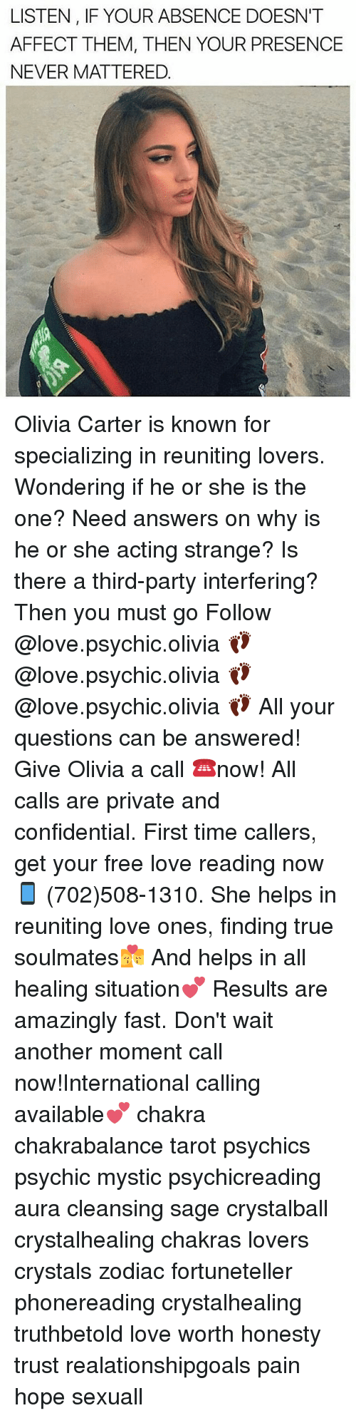 Saged: LISTEN, IF YOUR ABSENCE DOESN'T  AFFECT THEM, THEN YOUR PRESENCE  NEVER MATTERED. Olivia Carter is known for specializing in reuniting lovers. Wondering if he or she is the one? Need answers on why is he or she acting strange? Is there a third-party interfering? Then you must go Follow @love.psychic.olivia 👣 @love.psychic.olivia 👣 @love.psychic.olivia 👣 All your questions can be answered! Give Olivia a call ☎️now! All calls are private and confidential. First time callers, get your free love reading now 📱 (702)508-1310. She helps in reuniting love ones, finding true soulmates💏 And helps in all healing situation💕 Results are amazingly fast. Don't wait another moment call now!International calling available💕 chakra chakrabalance tarot psychics psychic mystic psychicreading aura cleansing sage crystalball crystalhealing chakras lovers crystals zodiac fortuneteller phonereading crystalhealing truthbetold love worth honesty trust realationshipgoals pain hope sexuall