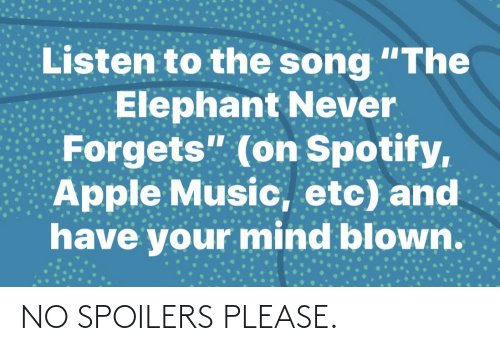 "Apple, Music, and Spotify: Listen to the song ""The  Elephant Never  Forgets"" (on Spotify,  Apple Music, etc) and  have your mind blown. NO SPOILERS PLEASE."