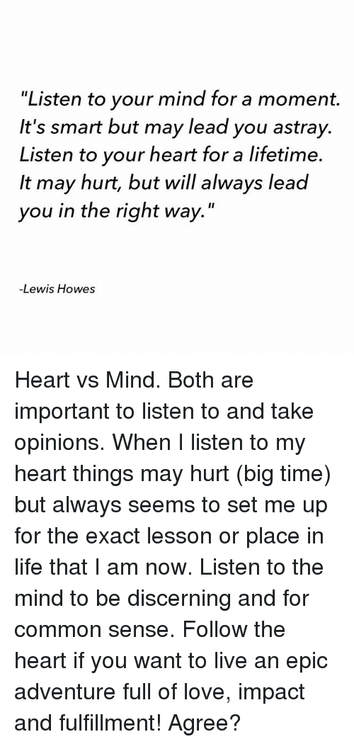 """exacting: 'Listen to your mind for a moment.  It's smart but may lead you astray.  Listen to your heart for a lifetime.  It may hurt, but will always lead  you in the right way.""""  Lewis Howes Heart vs Mind. Both are important to listen to and take opinions. When I listen to my heart things may hurt (big time) but always seems to set me up for the exact lesson or place in life that I am now. Listen to the mind to be discerning and for common sense. Follow the heart if you want to live an epic adventure full of love, impact and fulfillment! Agree?"""