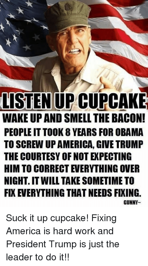 gunny: LISTEN UP CUPCAKE  WAKE UP AND SMELL THE BACON!  PEOPLE IT TOOK 8 YEARS FOR OBAMA  TO SCREW UP AMERICA, GIVE TRUMP  THE COURTESY OF NOT EXPECTING  HIM TO CORRECT EVERYTHING OVER  NIGHT. IT WILL TAKE SOMETIME TO  FIX EVERYTHING THAT NEEDS FIXING.  GUNNY Suck it up cupcake! Fixing America is hard work and President Trump is just the leader to do it!!