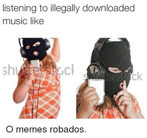 Memes, Music, and Like: listening to illegally downloaded  music like  sh O memes robados.