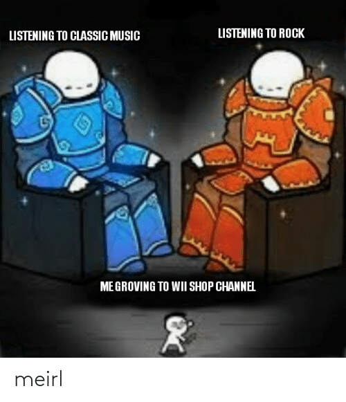 rock: LISTENING TO ROCK  LISTENING TO CLASSIC MUSIC  ME GROVING TO WII SHOP CHANNEL meirl