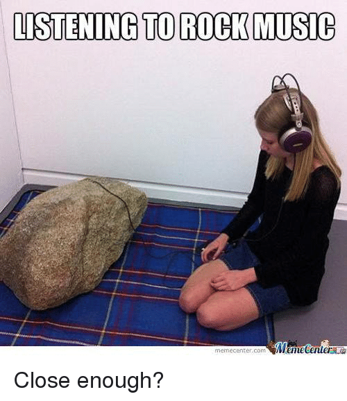Funny, Meme, and Music: LISTENING TO ROCK MUSIC  Mtmecenter  meme Center-Com Close enough?