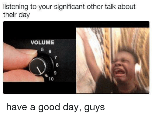 Good, Day, and Guys: listening to your significant other talk about  their day  VOLUME  5  7  8  9  10 have a good day, guys