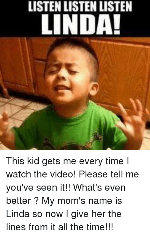 Memes, Moms, and Videos: LISTENLISTEN LISTEN  LINDA! This kid gets me every time I watch the video! Please tell me you've seen it!! What's even better ? My mom's name is Linda so now I give her the lines from it all the time!!!