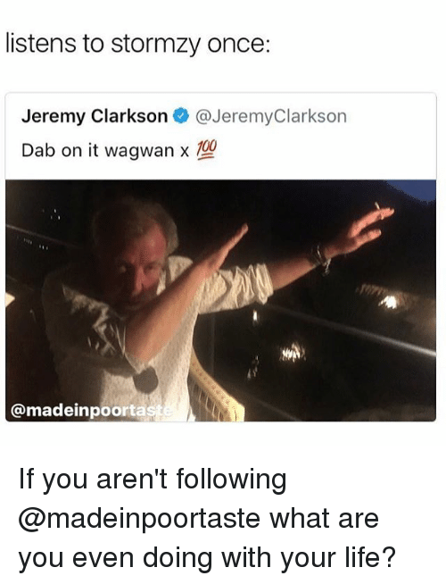 Jeremy Clarkson: listens to stormzy once:  Jeremy Clarkson @JeremyClarkson  Dab on it wagwamx  100  @madeinpoorta If you aren't following @madeinpoortaste what are you even doing with your life?