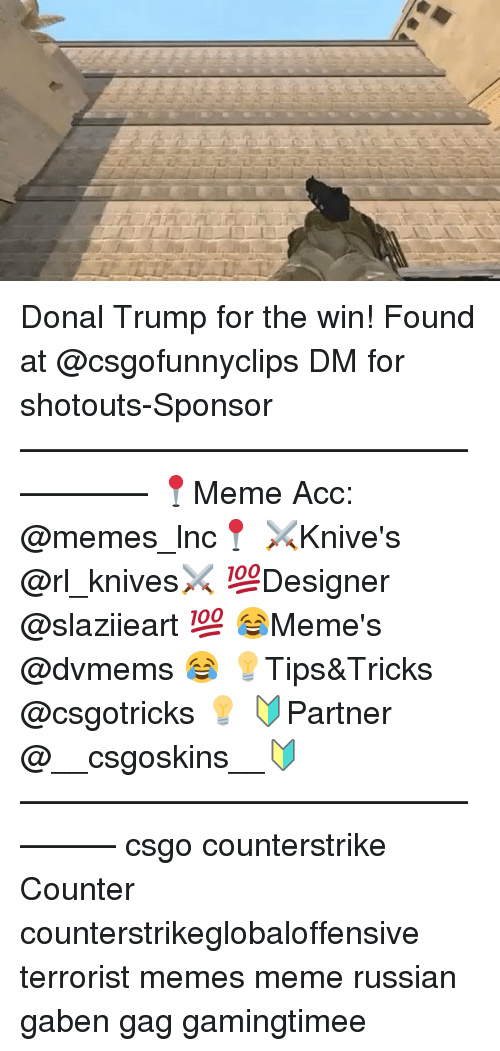 Memes, 🤖, and Counterstrike: /LITE L if  L Donal Trump for the win! Found at @csgofunnyclips DM for shotouts-Sponsor —————————————————— 📍Meme Acc: @memes_lnc📍 ⚔Knive's @rl_knives⚔ 💯Designer @slaziieart 💯 😂Meme's @dvmems 😂 💡Tips&Tricks @csgotricks 💡 🔰Partner @__csgoskins__🔰 ————————————————— csgo counterstrike Counter counterstrikeglobaloffensive terrorist memes meme russian gaben gag gamingtimee