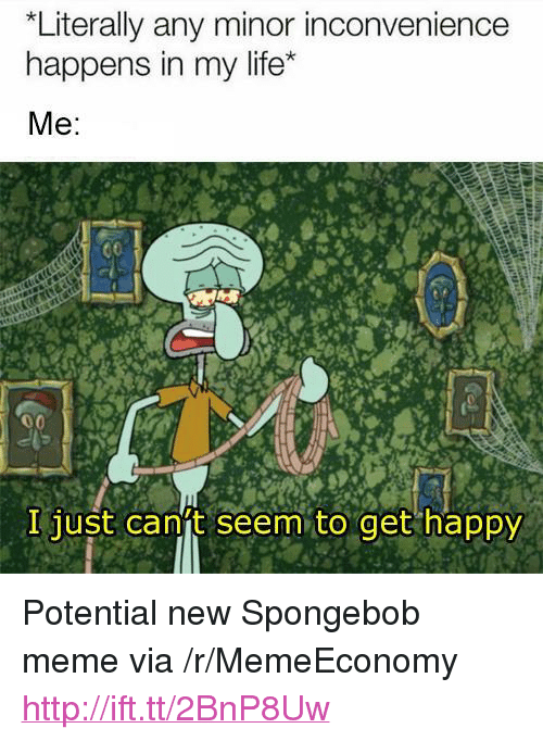 "Life, Meme, and SpongeBob: Literally any minor inconvenience  happens in my life*  I just canft seem to get happy <p>Potential new Spongebob meme via /r/MemeEconomy <a href=""http://ift.tt/2BnP8Uw"">http://ift.tt/2BnP8Uw</a></p>"