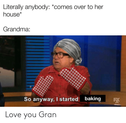 anybody: Literally anybody: *comes over to her  house*  Grandma:  baking  I started  So anyway,  5X Love you Gran