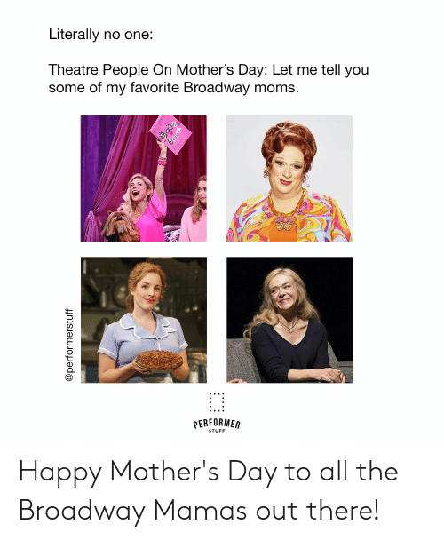 Moms, Mother's Day, and Happy: Literally no one:  Theatre People On Mother's Day: Let me tell you  some of my favorite Broadway moms.  STUFF Happy Mother's Day to all the Broadway Mamas out there!