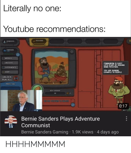 Bernie Sanders, Reddit, and Run: Literally no one:  Youtube recommendations:  POTATOES  SCENTİSTS  COMRADE  MEDALS  UNLOCKS  EXPERIMENTS  COMMUNISM IS EASY  LETS START BY DIGGING  SOME POTATOES  YOU ARE SHINING  EXAMPLE TO PEOPLE  SHOP  UNLOCK g  RUN ALL  ac  PRICE TAG  NEXT UPGRADE  30  0:17  Bernie Sanders Plays Adventure  Communist  Bernie Sanders Gaming 1.9K views 4 days ago HHHHMMMMM