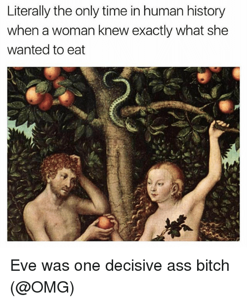 Evees: Literally the only time in human history  when a woman knew exactly what she  wanted to eat Eve was one decisive ass bitch (@OMG)