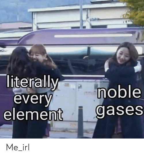 Irl, Me IRL, and Element: literallymoble  everv  element i gases Me_irl