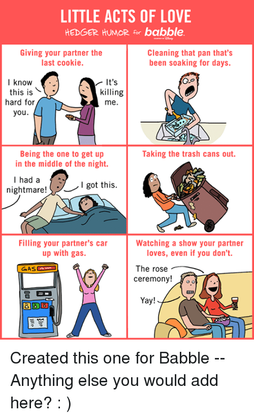 Cookiness: LITTLE ACTS OF LOVE  HEDGER HUMOR for babble.  Giving your partner the  Cleaning that pan that's  last cookie.  been soaking for days.  I know  It's  this is  killing  hard for  me.  you  Being the one to get up  Taking the trash cans out.  in the middle of the night.  I had a  nightmare!  I got this  Filling your partner's car  Watching a show your partner  up with gas.  loves, even if you don't.  The rose  ceremony!  Yay! Created this one for Babble -- Anything else you would add here?   : )