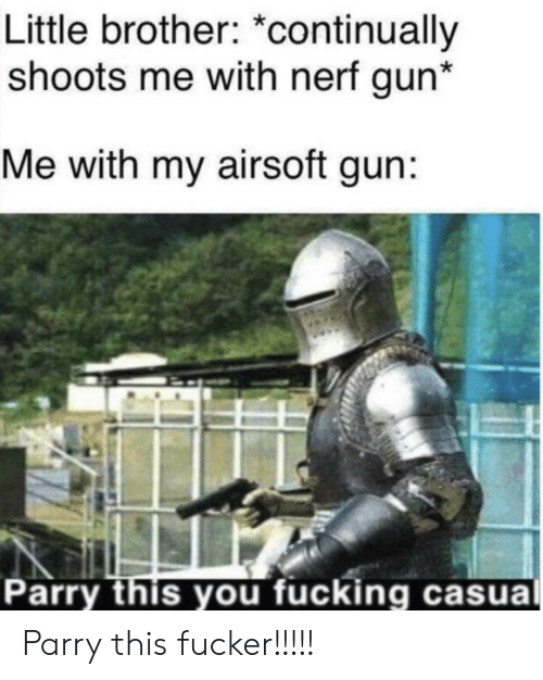 Fucking, Little Brother, and Airsoft: Little brother: *continually  shoots me with nerf gun*  Me with my airsoft gun:  Parry this you fucking casual Parry this fucker!!!!!