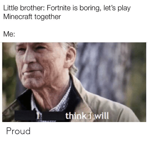 Play Minecraft: Little brother: Fortnite is boring, let's play  Minecraft together  Me:  thinkwill Proud